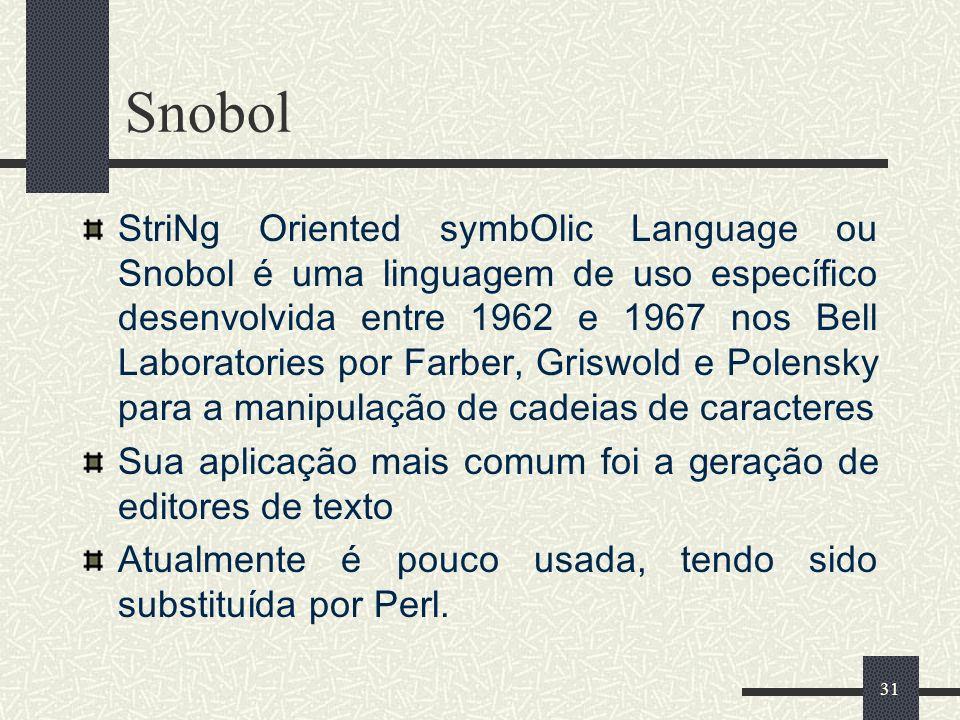31 Snobol StriNg Oriented symbOlic Language ou Snobol é uma linguagem de uso específico desenvolvida entre 1962 e 1967 nos Bell Laboratories por Farbe