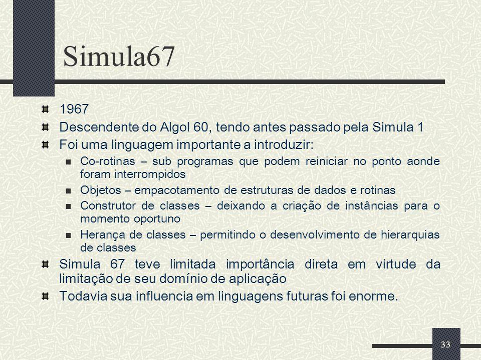 33 Simula67 1967 Descendente do Algol 60, tendo antes passado pela Simula 1 Foi uma linguagem importante a introduzir: Co-rotinas – sub programas que