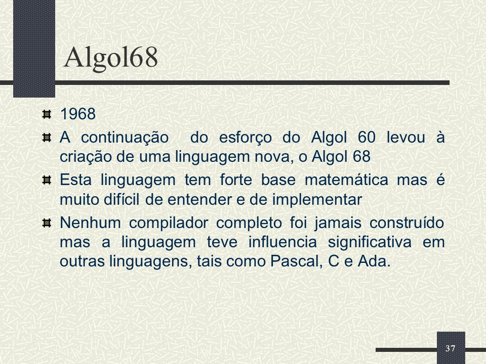 37 Algol68 1968 A continuação do esforço do Algol 60 levou à criação de uma linguagem nova, o Algol 68 Esta linguagem tem forte base matemática mas é