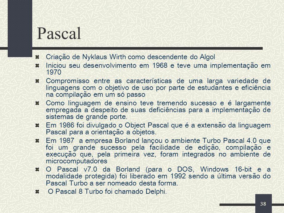 38 Pascal Criação de Nyklaus Wirth como descendente do Algol Iniciou seu desenvolvimento em 1968 e teve uma implementação em 1970 Compromisso entre as
