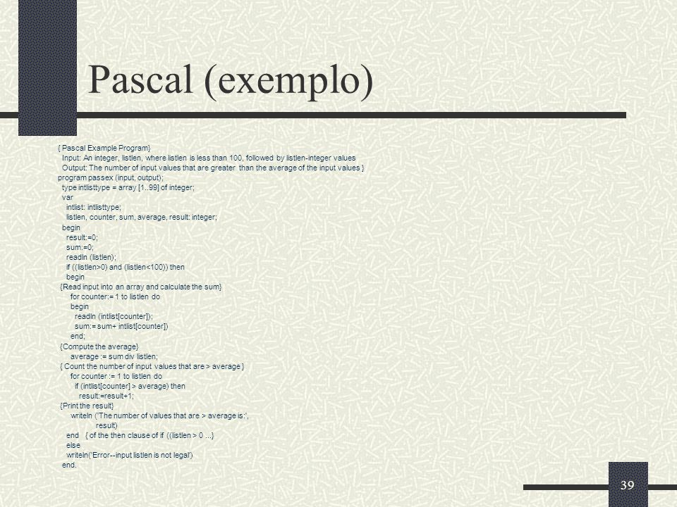 39 Pascal (exemplo) { Pascal Example Program} Input: An integer, listlen, where listlen is less than 100, followed by listlen-integer values Output: T