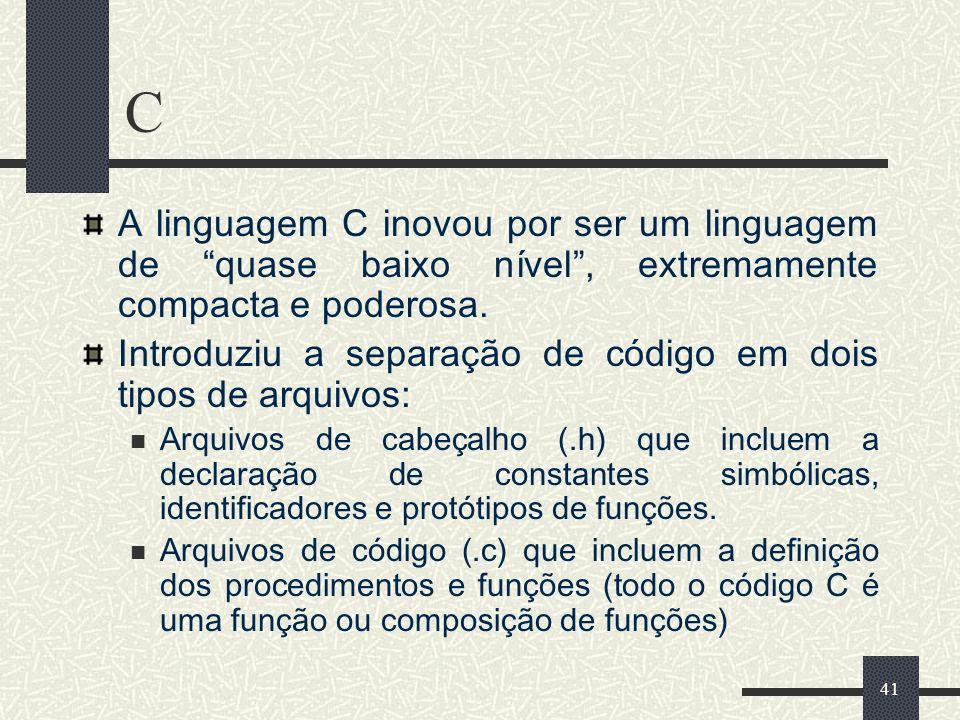 41 C A linguagem C inovou por ser um linguagem de quase baixo nível, extremamente compacta e poderosa. Introduziu a separação de código em dois tipos