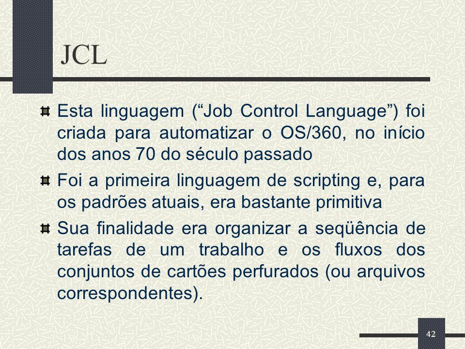 42 JCL Esta linguagem (Job Control Language) foi criada para automatizar o OS/360, no início dos anos 70 do século passado Foi a primeira linguagem de