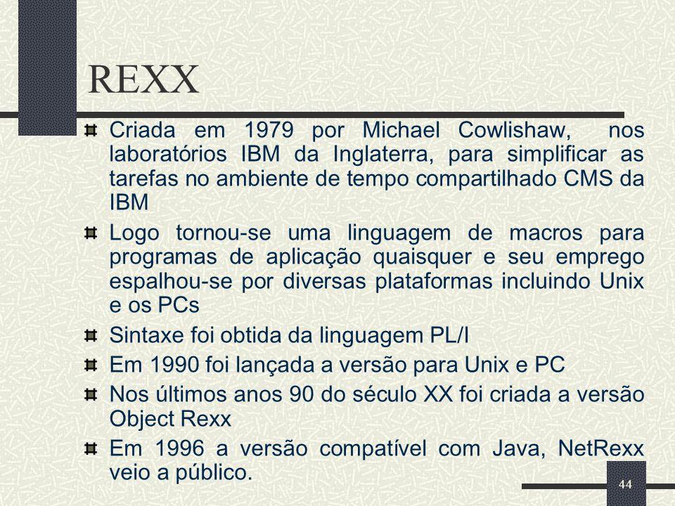 44 REXX Criada em 1979 por Michael Cowlishaw, nos laboratórios IBM da Inglaterra, para simplificar as tarefas no ambiente de tempo compartilhado CMS d
