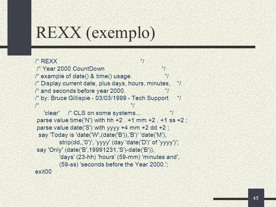 45 REXX (exemplo) /* REXX */ /* Year 2000 CountDown */ /* example of date() & time() usage. */ /* Display current date, plus days, hours, minutes, */