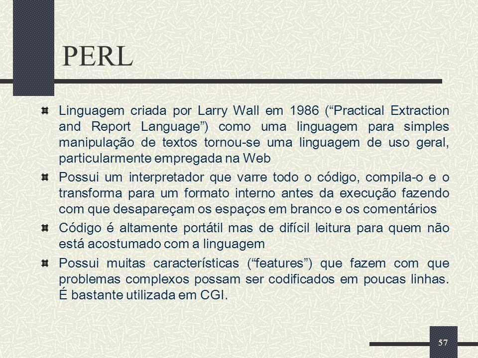 57 PERL Linguagem criada por Larry Wall em 1986 (Practical Extraction and Report Language) como uma linguagem para simples manipulação de textos torno