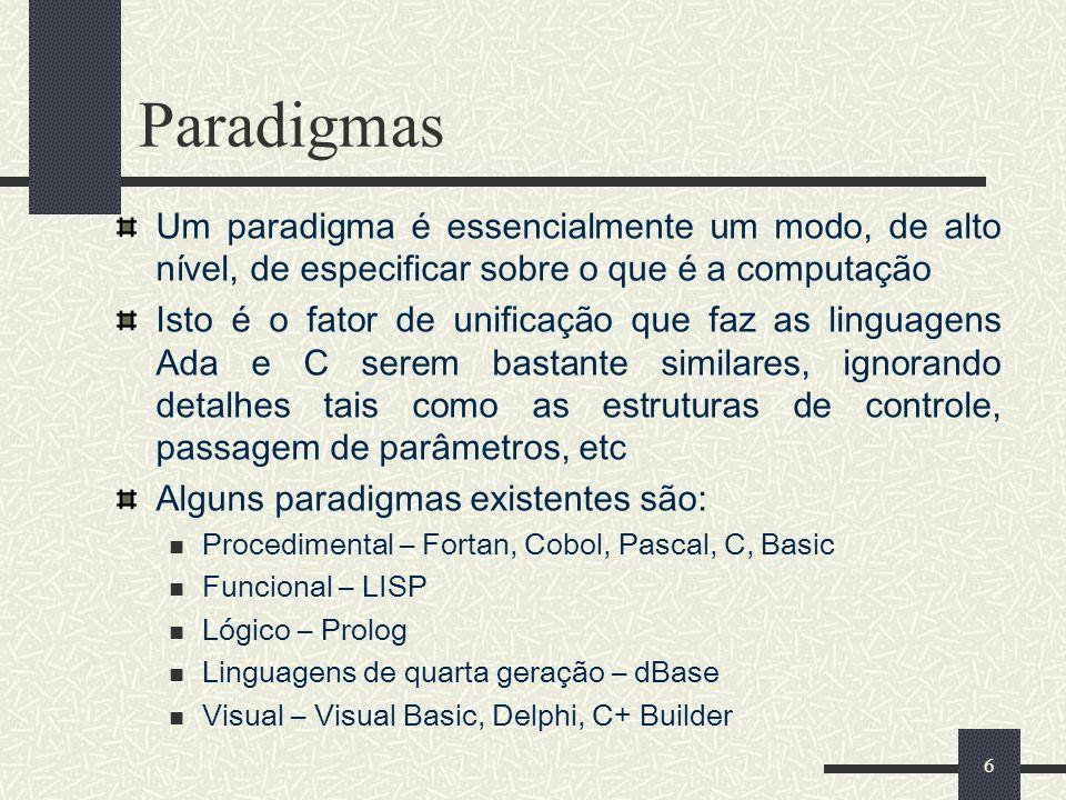 6 Paradigmas Um paradigma é essencialmente um modo, de alto nível, de especificar sobre o que é a computação Isto é o fator de unificação que faz as l