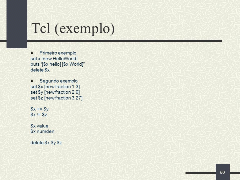 60 Tcl (exemplo) Primeiro exemplo set x [new HelloWorld] puts [$x hello] [$x World] delete $x Segundo exemplo set $x [new fraction 1 3] set $y [new fr