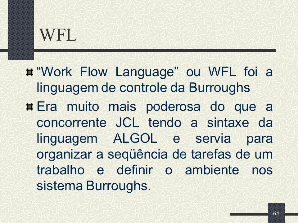 64 WFL Work Flow Language ou WFL foi a linguagem de controle da Burroughs Era muito mais poderosa do que a concorrente JCL tendo a sintaxe da linguage