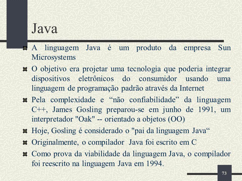73 Java A linguagem Java é um produto da empresa Sun Microsystems O objetivo era projetar uma tecnologia que poderia integrar dispositivos eletrônicos