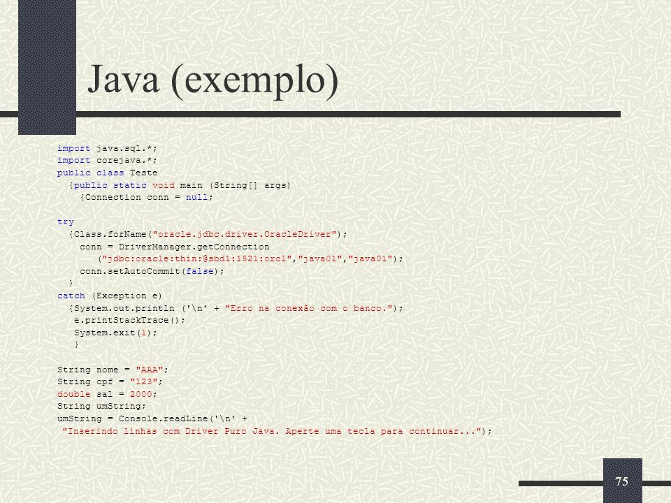75 Java (exemplo) import java.sql.*; import corejava.*; public class Teste {public static void main (String[] args) {Connection conn = null; try {Clas