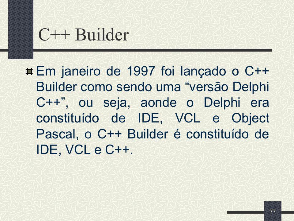 77 C++ Builder Em janeiro de 1997 foi lançado o C++ Builder como sendo uma versão Delphi C++, ou seja, aonde o Delphi era constituído de IDE, VCL e Ob