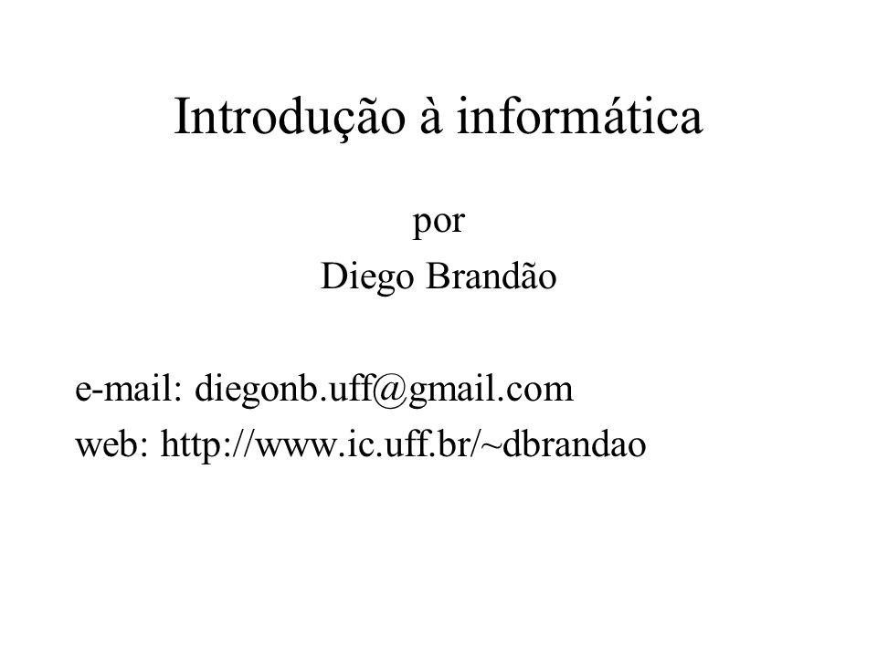 Introdução à informática por Diego Brandão e-mail: diegonb.uff@gmail.com web: http://www.ic.uff.br/~dbrandao