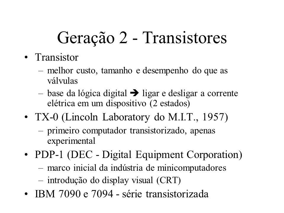 Geração 2 - Transistores Transistor –melhor custo, tamanho e desempenho do que as válvulas –base da lógica digital ligar e desligar a corrente elétric
