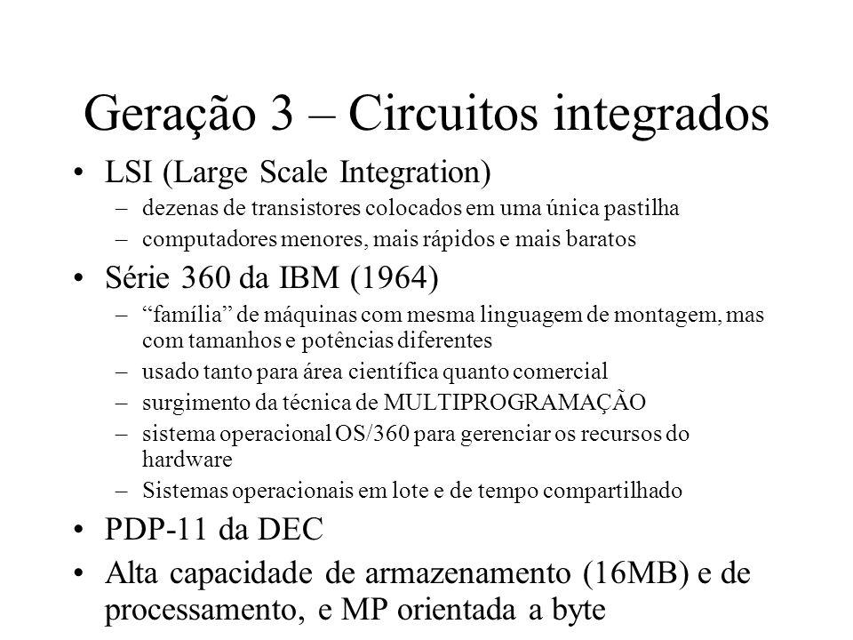 Geração 3 – Circuitos integrados LSI (Large Scale Integration) –dezenas de transistores colocados em uma única pastilha –computadores menores, mais rá