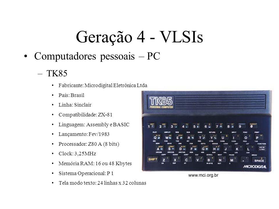 Geração 4 - VLSIs Computadores pessoais – PC –TK85 Fabricante: Microdigital Eletrônica Ltda País: Brasil Linha: Sinclair Compatibilidade: ZX-81 Lingua