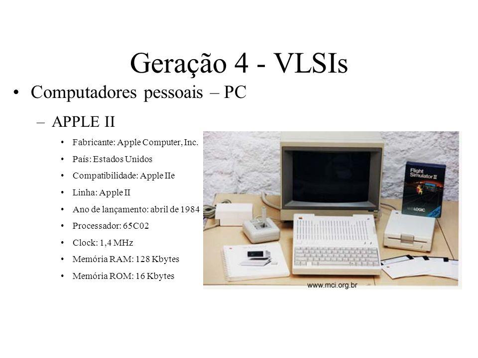 Geração 4 - VLSIs Computadores pessoais – PC –APPLE II Fabricante: Apple Computer, Inc. País: Estados Unidos Compatibilidade: Apple IIe Linha: Apple I