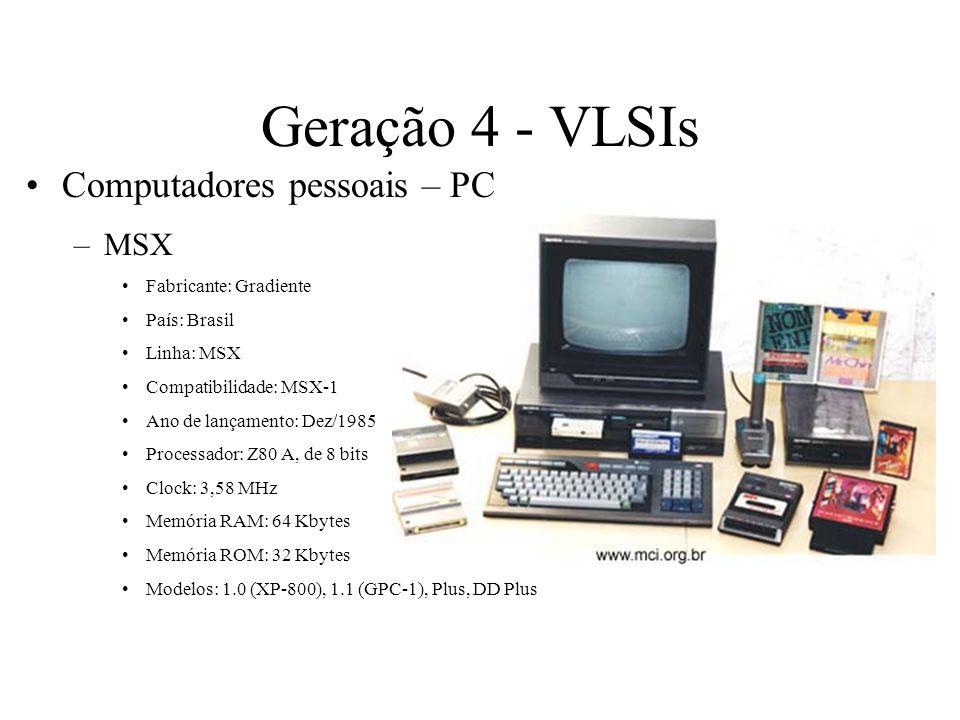 Geração 4 - VLSIs Computadores pessoais – PC –MSX Fabricante: Gradiente País: Brasil Linha: MSX Compatibilidade: MSX-1 Ano de lançamento: Dez/1985 Pro