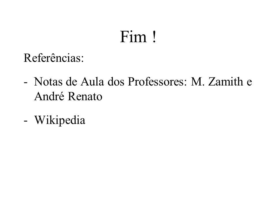 Fim ! Referências: -Notas de Aula dos Professores: M. Zamith e André Renato -Wikipedia