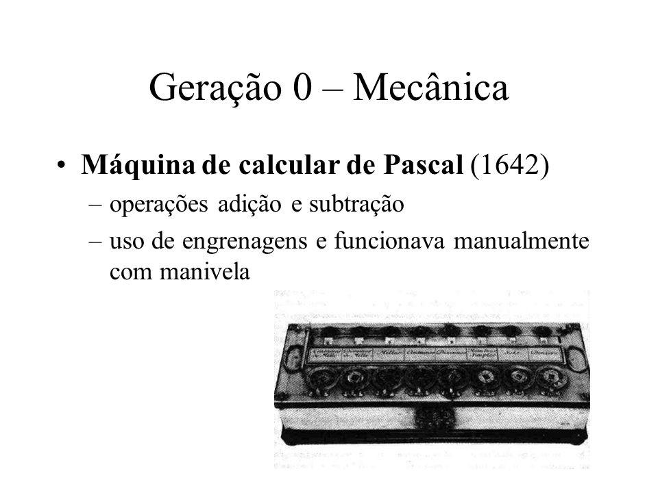 Geração 0 – Mecânica Leibniz (~1672) multiplicação e divisão Babbage (~1822) Máquina de Diferenças –cálculo de tabelas de números úteis à navegação naval –executava apenas um algoritmo e permitia só adição e subtração –método de saída: perfuração dos resultados em uma placa de cobre com um buril de aço