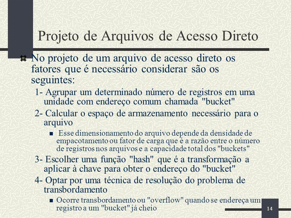 14 Projeto de Arquivos de Acesso Direto No projeto de um arquivo de acesso direto os fatores que é necessário considerar são os seguintes: 1- Agrupar