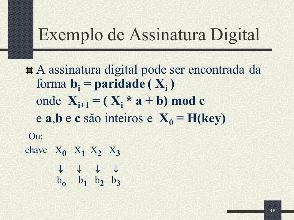 38 Exemplo de Assinatura Digital A assinatura digital pode ser encontrada da forma b i = paridade ( X i ) onde X i+1 = ( X i * a + b) mod c e a,b e c