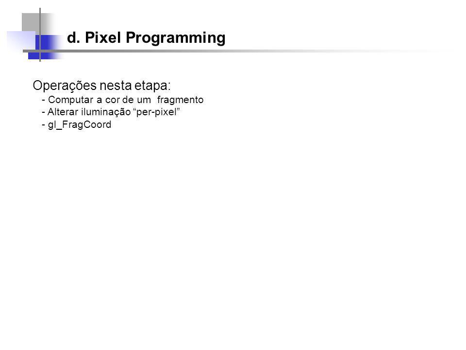 Operações nesta etapa: - Computar a cor de um fragmento - Alterar iluminação per-pixel - gl_FragCoord d.