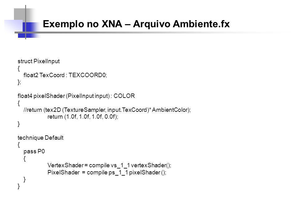 Exemplo no XNA – Arquivo Ambiente.fx struct PixelInput { float2 TexCoord : TEXCOORD0; }; float4 pixelShader (PixelInput input) : COLOR { //return (tex2D (TextureSampler, input.TexCoord)* AmbientColor); return (1.0f, 1.0f, 1.0f, 0.0f); } technique Default { pass P0 { VertexShader = compile vs_1_1 vertexShader(); PixelShader = compile ps_1_1 pixelShader (); }