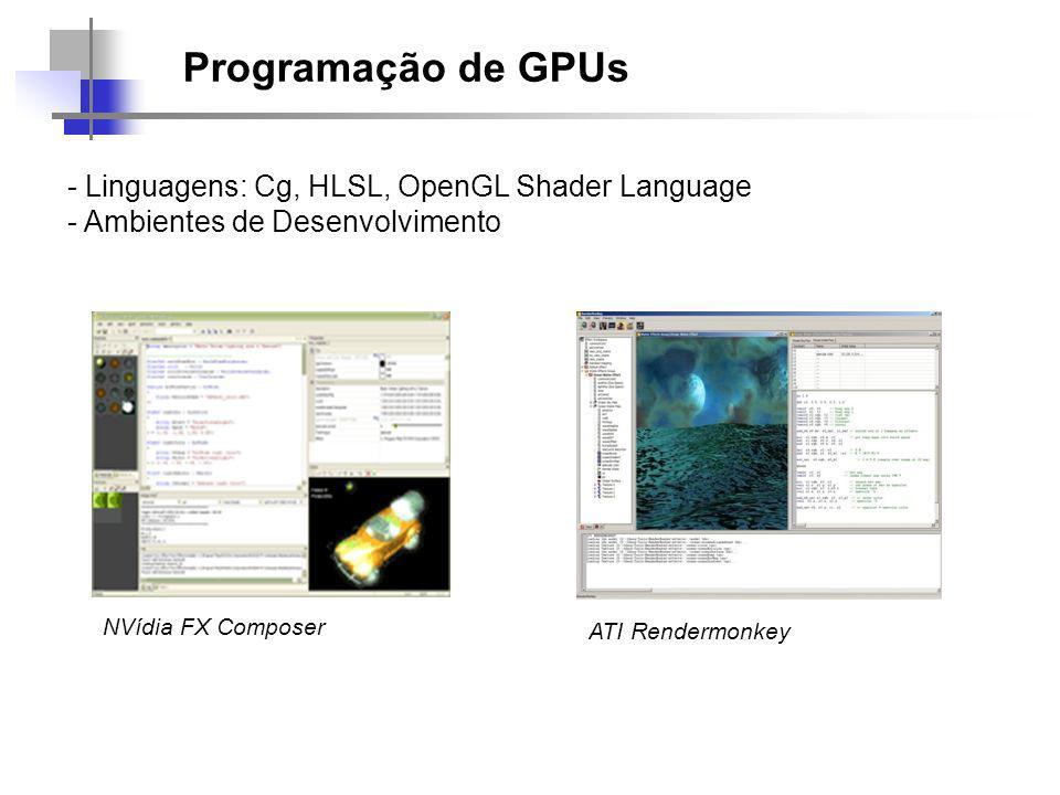 NVídia FX Composer ATI Rendermonkey - Linguagens: Cg, HLSL, OpenGL Shader Language - Ambientes de Desenvolvimento Programação de GPUs