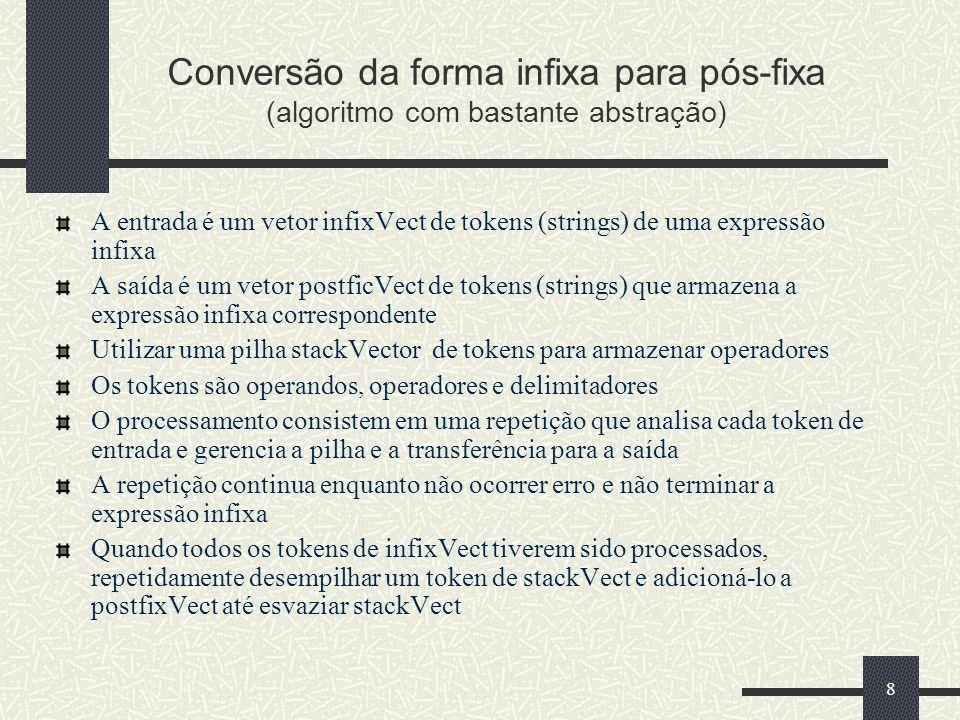 9 Conversão da forma infixa para pós-fixa (passos da repetição) Caso o token seja: um operando Incluí-lo no final do vetor postfixVect um ( Empilhar o token x em stackVect um ) Repetidamente desempilhar um token de stackVect e adicioná-lo ao vetor postfixVect até encontrar ( no final da pilha stackVect Desempilhar ( de stackVect Se stackVect esvaziar antes de encontrar um (, a expressão de entrada não é válida.