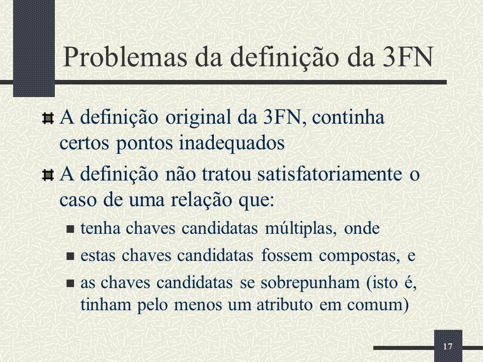 17 Problemas da definição da 3FN A definição original da 3FN, continha certos pontos inadequados A definição não tratou satisfatoriamente o caso de um