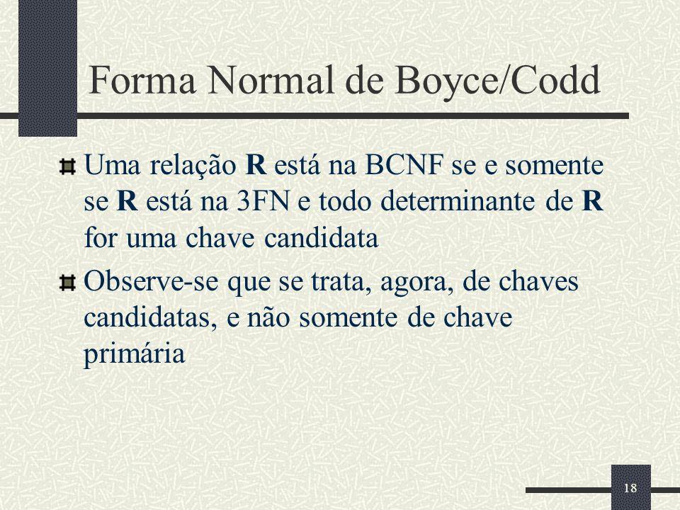 18 Forma Normal de Boyce/Codd Uma relação R está na BCNF se e somente se R está na 3FN e todo determinante de R for uma chave candidata Observe-se que