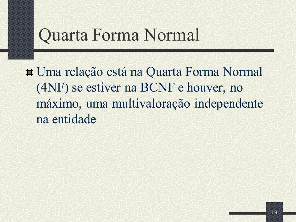 19 Quarta Forma Normal Uma relação está na Quarta Forma Normal (4NF) se estiver na BCNF e houver, no máximo, uma multivaloração independente na entida