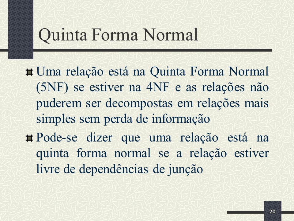 20 Quinta Forma Normal Uma relação está na Quinta Forma Normal (5NF) se estiver na 4NF e as relações não puderem ser decompostas em relações mais simp