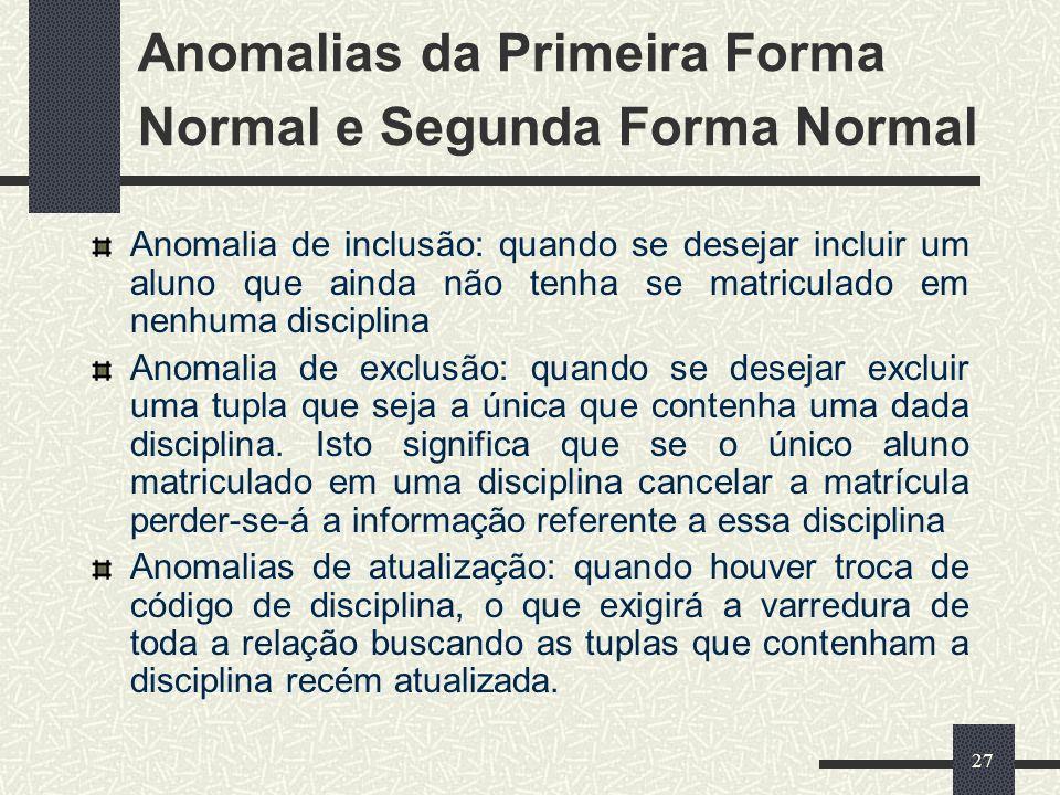 27 Anomalias da Primeira Forma Normal e Segunda Forma Normal Anomalia de inclusão: quando se desejar incluir um aluno que ainda não tenha se matricula