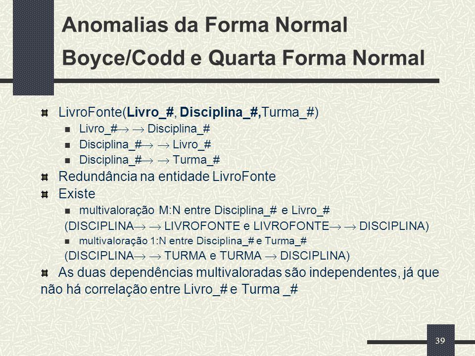 39 Anomalias da Forma Normal Boyce/Codd e Quarta Forma Normal LivroFonte(Livro_#, Disciplina_#,Turma_#) Livro_# Disciplina_# Disciplina_# Livro_# Disc