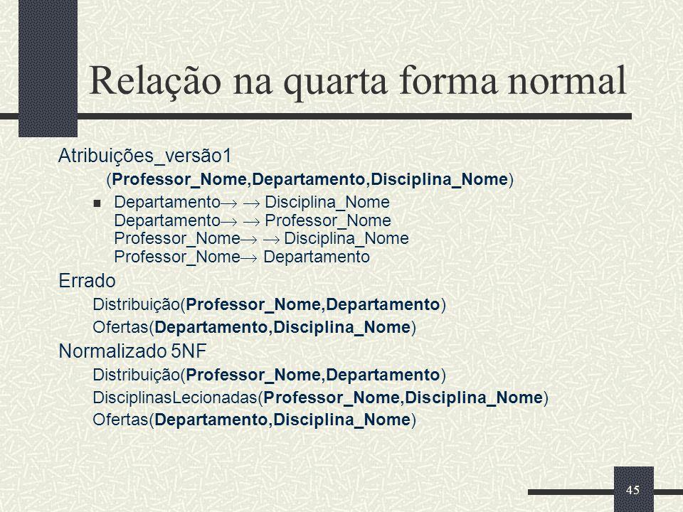 45 Relação na quarta forma normal Atribuições_versão1 (Professor_Nome,Departamento,Disciplina_Nome) Departamento Disciplina_Nome Departamento Professo