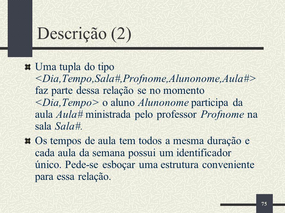 75 Descrição (2) Uma tupla do tipo faz parte dessa relação se no momento o aluno Alunonome participa da aula Aula# ministrada pelo professor Profnome