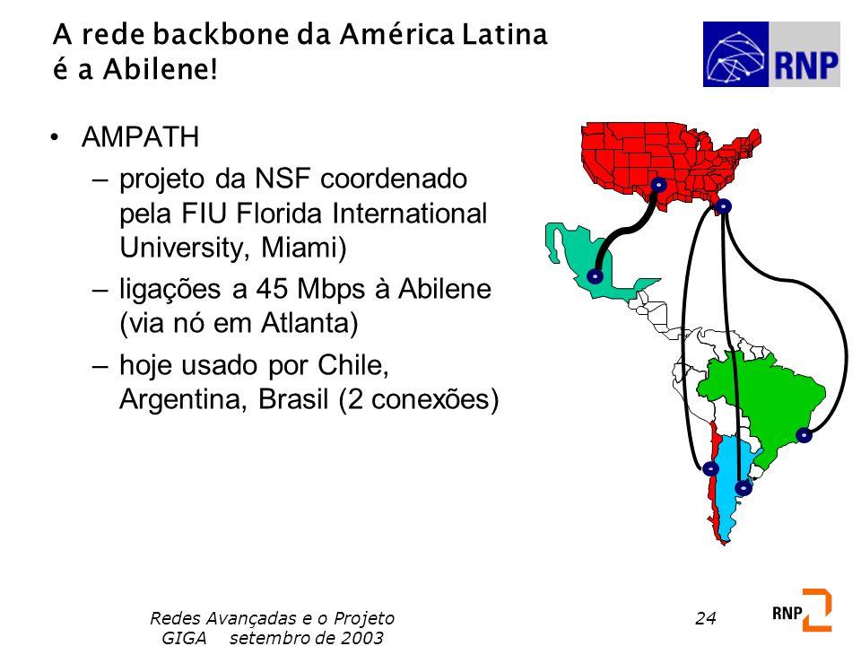 Redes Avançadas e o Projeto GIGA setembro de 2003 24 A rede backbone da América Latina é a Abilene! AMPATH –projeto da NSF coordenado pela FIU Florida