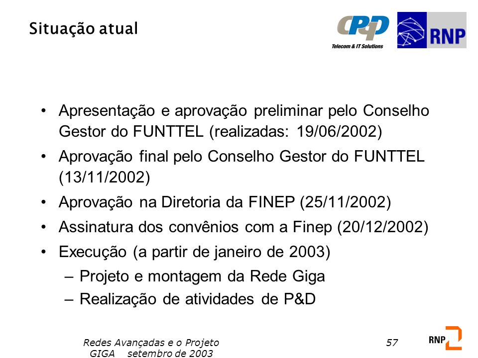 Redes Avançadas e o Projeto GIGA setembro de 2003 57 Situação atual Apresentação e aprovação preliminar pelo Conselho Gestor do FUNTTEL (realizadas: 1
