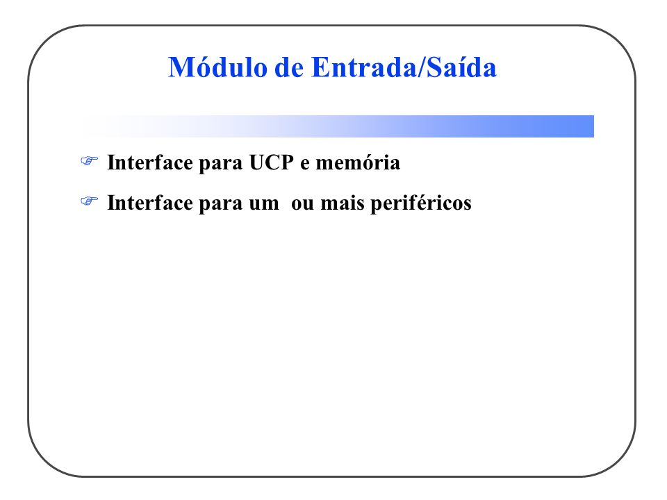 Módulo de Entrada/Saída Interface para UCP e memória Interface para um ou mais periféricos