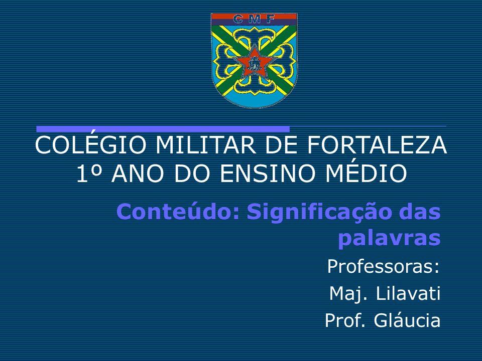 COLÉGIO MILITAR DE FORTALEZA 1º ANO DO ENSINO MÉDIO Conteúdo: Significação das palavras Professoras: Maj. Lilavati Prof. Gláucia
