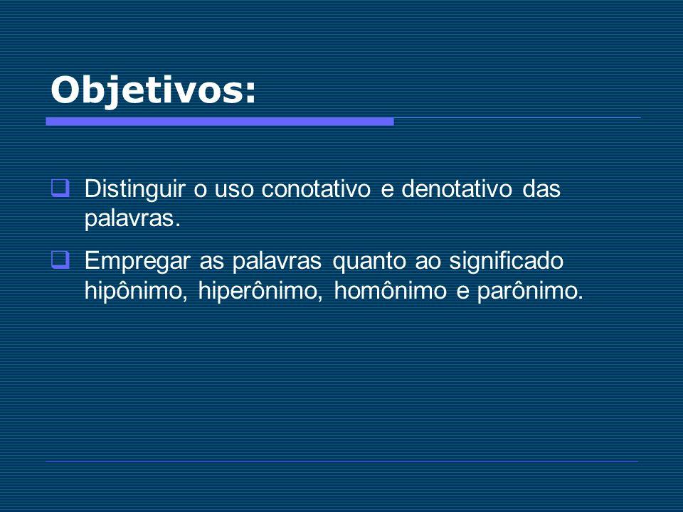 Objetivos: Distinguir o uso conotativo e denotativo das palavras. Empregar as palavras quanto ao significado hipônimo, hiperônimo, homônimo e parônimo