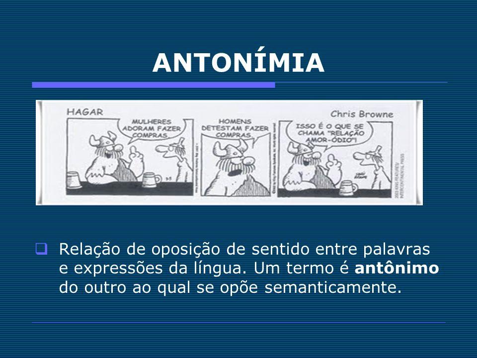 ANTONÍMIA Relação de oposição de sentido entre palavras e expressões da língua. Um termo é antônimo do outro ao qual se opõe semanticamente.