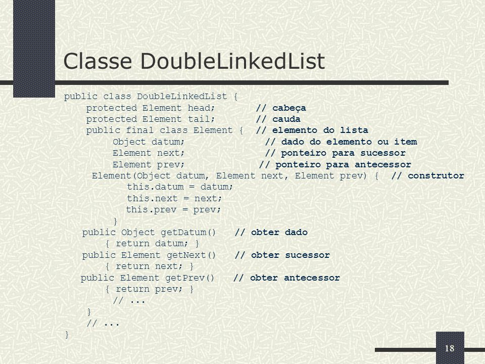 19 Métodos Construtor e purge public class DoubleLinkedList { protected Element head; protected Element tail; public DoubleLinkedList () // construir uma lista {} public void purge () // esvaziar uma lista { head = null; tail = null; } //...