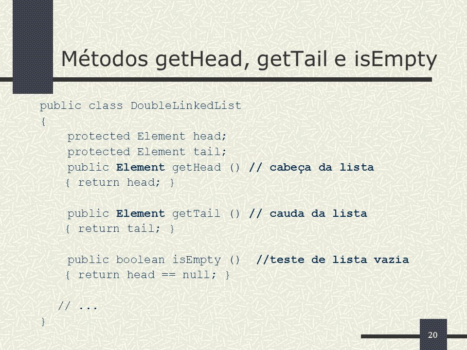 20 Métodos getHead, getTail e isEmpty public class DoubleLinkedList { protected Element head; protected Element tail; public Element getHead () // cab
