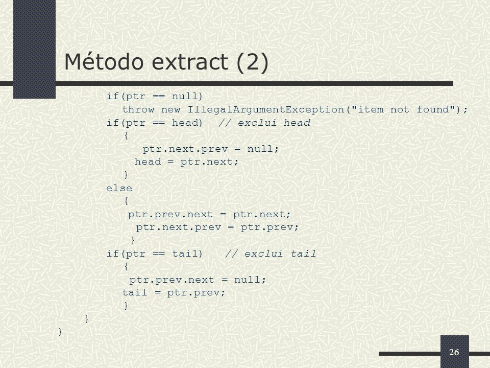 27 Método insertAfter // Inclui item depois do objeto corrente public void insertAfter(Object item) { Element tmp = new Element (item, next, this); if(tail == this){ this.next = tmp; tail = tmp; } else { next.prev = tmp; this.next = tmp; }