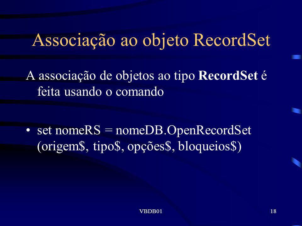 VBDB0118 Associação ao objeto RecordSet A associação de objetos ao tipo RecordSet é feita usando o comando set nomeRS = nomeDB.OpenRecordSet (origem$,