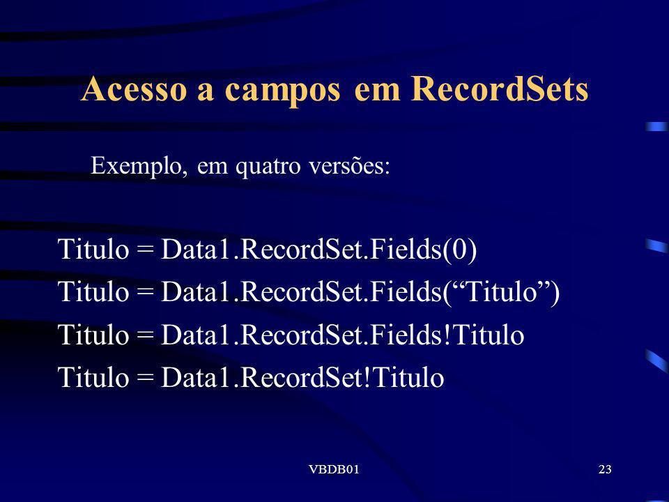 VBDB0123 Acesso a campos em RecordSets Exemplo, em quatro versões: Titulo = Data1.RecordSet.Fields(0) Titulo = Data1.RecordSet.Fields(Titulo) Titulo =