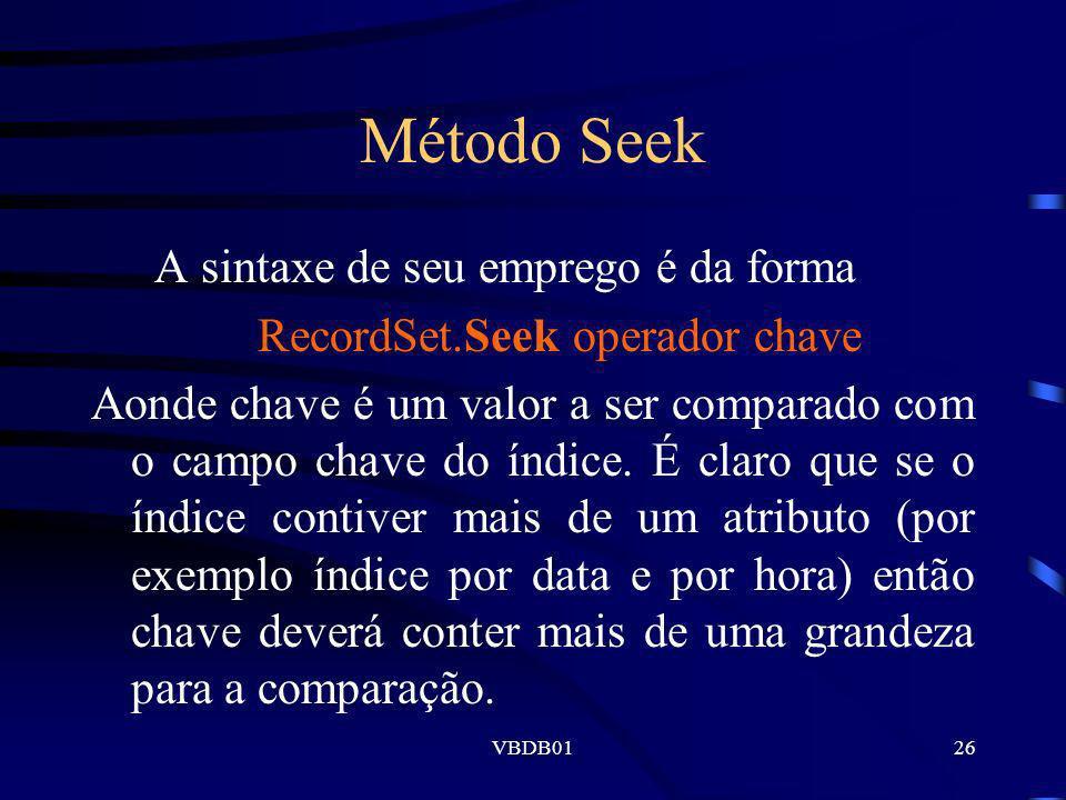 VBDB0126 Método Seek A sintaxe de seu emprego é da forma RecordSet.Seek operador chave Aonde chave é um valor a ser comparado com o campo chave do índ